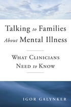 Talking to Families about Mental Illness: What Clinicians Need to Know by Igor Galynker