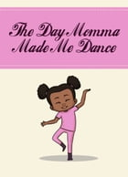 The Day Momma Made Me Dance by Patrice Shavone Brown
