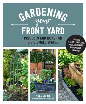 Gardening Your Front Yard: Projects and Ideas for Big and Small Spaces - Includes Vegetable Gardening, Pollinator Plants, Rain Gardens, and More! by Tara Nolan