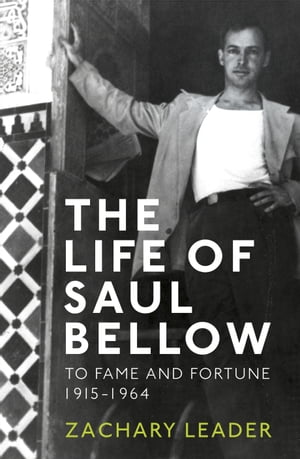 The Life of Saul Bellow To Fame and Fortune,  1915-1964