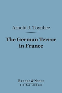 The German Terror in France (Barnes & Noble Digital Library): An Historical Record