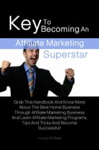 Key To Becoming An Affiliate Marketing Superstar: Grab This Handbook And Know More About The Best Home Business Through Affiliate Marketing Business A by Yvonne M. Baker