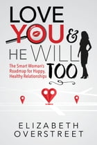 Love You and He Will Too: A Smart Woman's Roadmap to Happy, Healthy Relationships by Elizabeth Overstreet