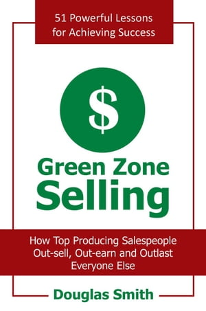 Green Zone Selling How Top Producing Salespeople Out-Sell,  Out-Earn and Outlast Everyone Else