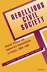 Rebellious Civil Society: Popular Protest and Democratic Consolidation in Poland, 1989-1993