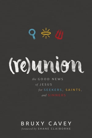 Reunion: The Good News of Jesus for Seekers, Saints, and Sinners