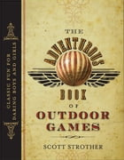 Adventurous Book of Outdoor Games: Classic Fun for Daring Boys and Girls by Scott Strother