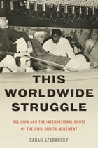 This Worldwide Struggle: Religion and the International Roots of the Civil Rights Movement by Sarah Azaransky