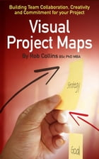 Visual Project Maps: Building Team Collaboration, Creativity and Commitment for your Project by Dr Rob Collins