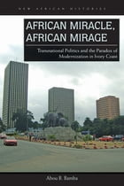 African Miracle, African Mirage: Transnational Politics and the Paradox of Modernization in Ivory Coast by Abou B. Bamba