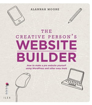 The Creative Person's Website Builder How to Make a Pro Website Yourself Using Word Press and Other Easy Tools