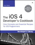 The iOS 4 Developer's Cookbook: Core Concepts and Essential Recipes for iPhone and iPad Programmers by Erica Sadun