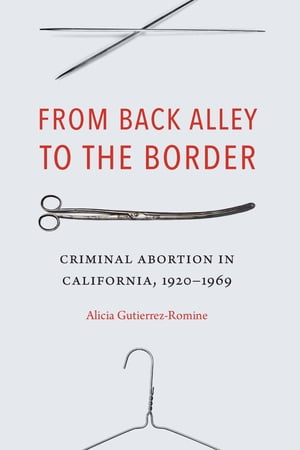 From Back Alley to the Border: Criminal Abortion in California, 1920-1969