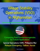 Village Stability Operations (VSO) in Afghanistan: Comparing Past Counterinsurgencies for Future Applications - Special Operations COIN, Philippine Wa by Progressive Management