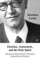Election, Atonement, and the Holy Spirit: Through and beyond Barth's Theological Interpretation of Scripture by Matthias Grebe