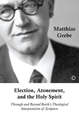 Book Election, Atonement, and the Holy Spirit: Through and beyond Barth's Theological Interpretation of… by Matthias Grebe