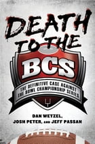 Death to the BCS: The Definitive Case Against the Bowl Championship Series by Dan Wetzel