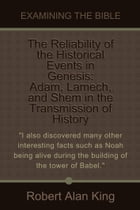 The Reliability of the Historical Events in Genesis: Adam, Lamech, and Shem in the Transmission of History (Examining the Bible) by Robert Alan King
