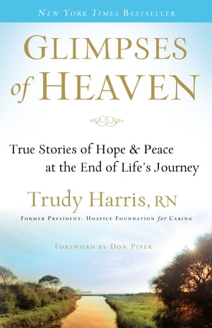 Glimpses of Heaven True Stories of Hope and Peace at the End of Life's Journey