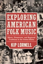 Exploring American Folk Music: Ethnic, Grassroots, and Regional Traditions in the United States by Kip Lornell