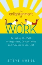 The Enlightenment of Work: Revealing the Path to Happiness, Contentment and Purpose in your Job by Steve Nobel