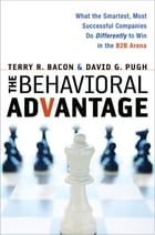 The Behavioral Advantage: What the Smartest, Most Successful Companies Do Differently to Win in the B2B Arena by Terry Bacon