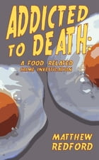 Addicted to Death: A Food Related Crime Investigation by Matthew Redford
