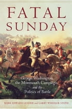 Fatal Sunday: George Washington, the Monmouth Campaign, and the Politics of Battle by Mark Edward Lender