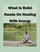 What is Reiki Hands on Healing With Energy: A Guide to Self-Healing and Spiritual Cleansing Through Reiki Training by Theresa Carver