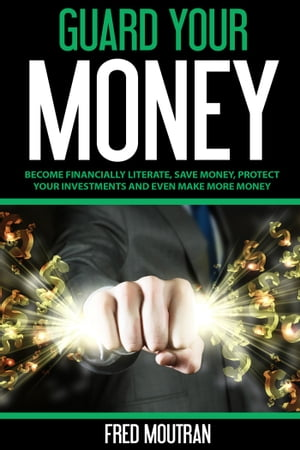 Guard Your Money: Become Financially Literate, Save Money, Protect Your Investments and Even Make More Money by Fred Moutran