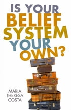 Is Your Belief System Your Own?: How Much Baggage Do You Carry? by Maria Theresa Costa