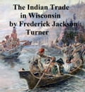 The Character and Influence of the Indian Trade in Wisconsin, a study of the trading post as an institution 723431af-9062-4a09-b6bb-fc71ac8061a2