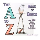 The A to Z Book of Birds: An ABC for Young Bird Lovers by Michael P. Earney