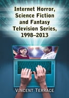 Internet Horror, Science Fiction and Fantasy Television Series, 1998–2013 by Vincent Terrace