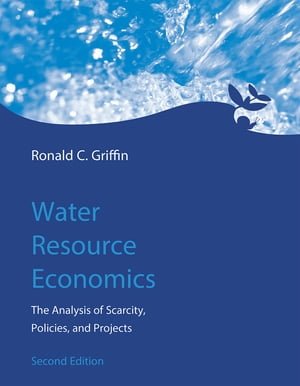 Water Resource Economics The Analysis of Scarcity,  Policies,  and Projects