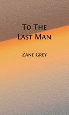 To The Last Man (Illustrated) by Zane Grey