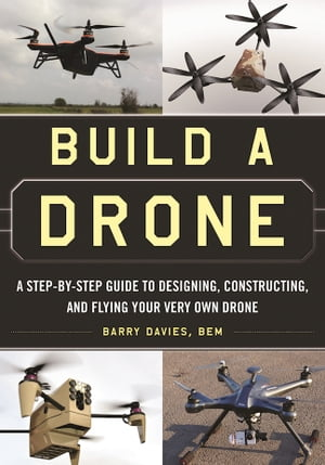 Build a Drone A Step-by-Step Guide to Designing,  Constructing,  and Flying Your Very Own Drone