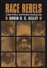 Race Rebels: Culture, Politics, And The Black Working Class