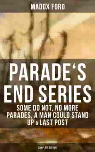 Parade's End Series: Some Do Not, No More Parades, A Man Could Stand Up & Last Post: Complete Edition