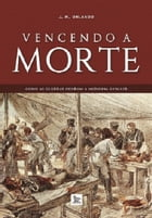Vencendo a morte: como as guerras fizeram a medicina evoluir by J. M. Orlando