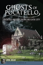 Ghosts of Pocatello: Haunted History from the Gate City by John Brian