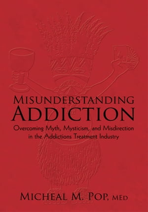 Misunderstanding Addiction Overcoming Myth,  Mysticism,  and Misdirection in the Addictions Treatment Industry