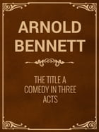 The Title A Comedy in Three Acts by Arnold Bennett