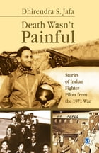 Death Wasn't Painful: Stories of Indian Fighter Pilots from the 1971 War by Dhirendra S Jafa