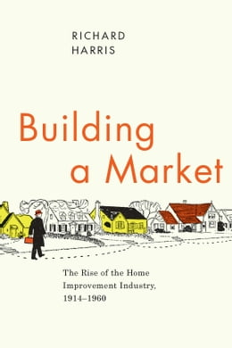 Book Building a Market: The Rise of the Home Improvement Industry, 1914-1960 by Richard Harris