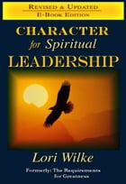 Character for Spiritual Leadership: Formerly: The Requirements for Greatness by Lori Wilke