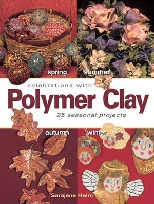 Celebrations With Polymer Clay 25 Seasonal Projects