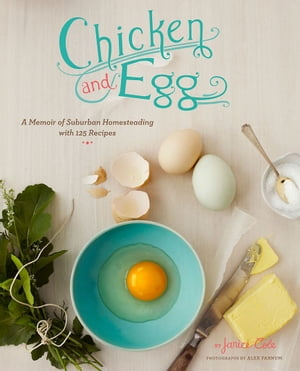 Chicken and Egg A Memoir of Suburban Homesteading with 125 Recipes