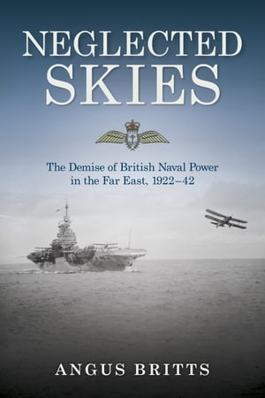 Neglected Skies: The Demise of British Naval Power in the Far East, 1922–42 by Britts