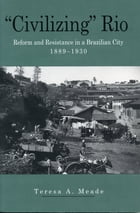 """""""Civilizing"""" Rio: Reform and Resistance in a Brazilian City, 1889–1930 by Teresa Meade"""